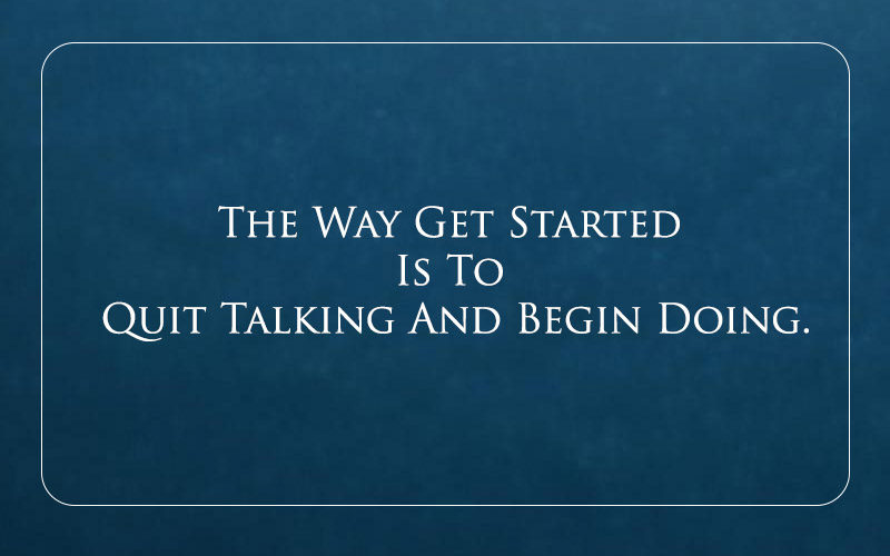 The-Way-Get-Started-Is-To-Quit-Talking-And-Begin-Doing.